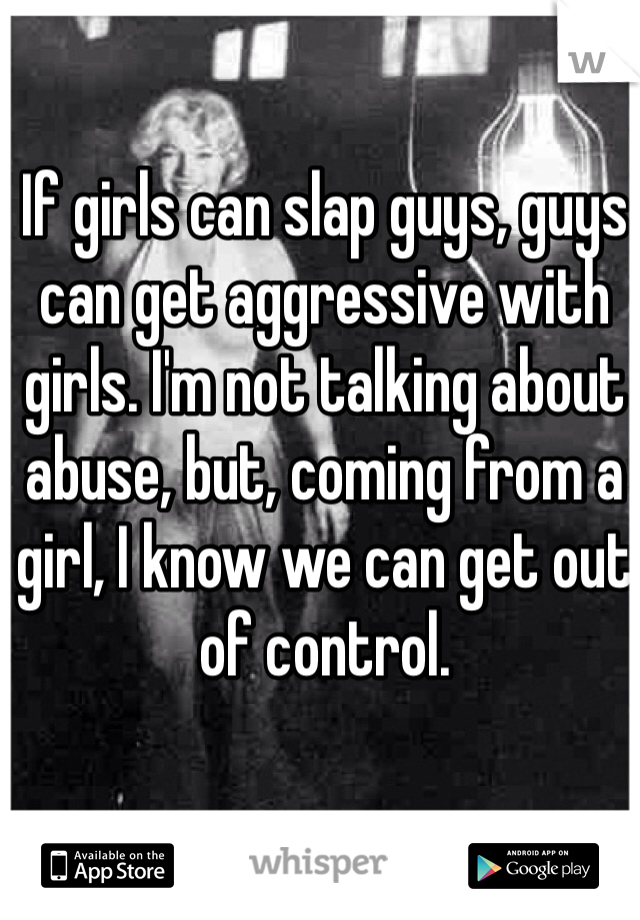 If girls can slap guys, guys can get aggressive with girls. I'm not talking about abuse, but, coming from a girl, I know we can get out of control.