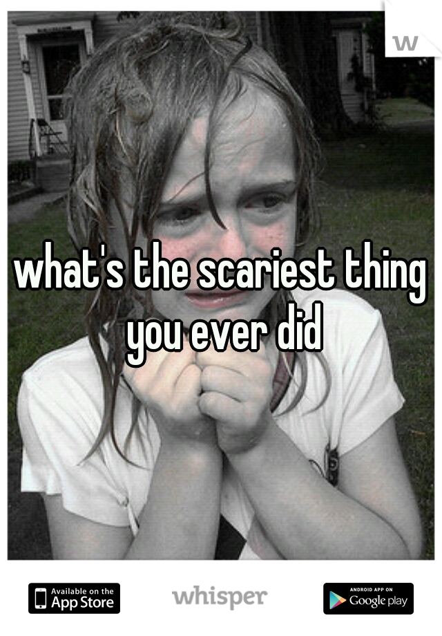 what's the scariest thing you ever did