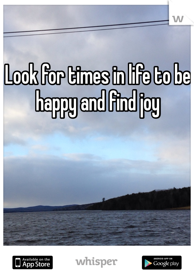 Look for times in life to be happy and find joy