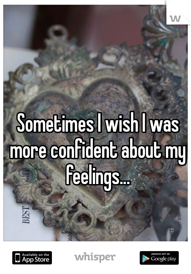 Sometimes I wish I was more confident about my feelings...