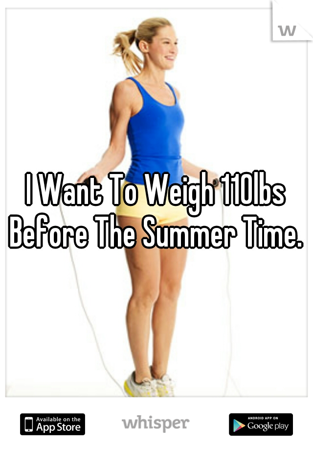 I Want To Weigh 110lbs Before The Summer Time.
