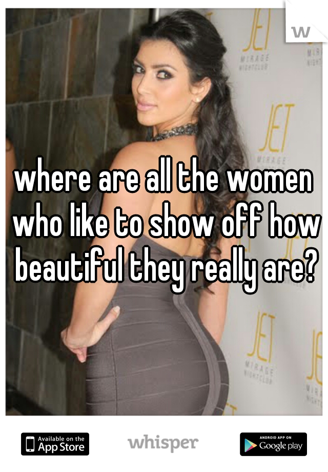 where are all the women who like to show off how beautiful they really are?
