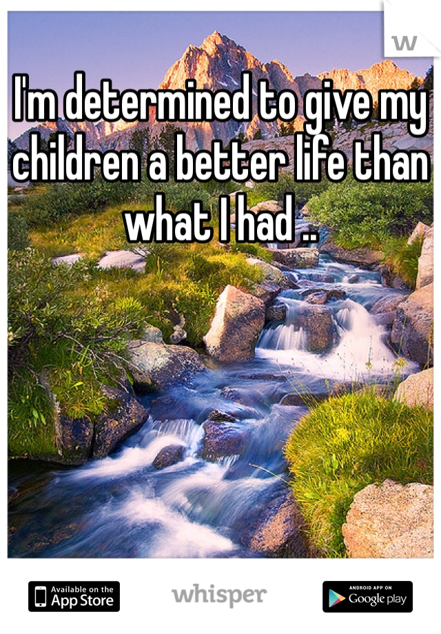 I'm determined to give my children a better life than what I had ..
