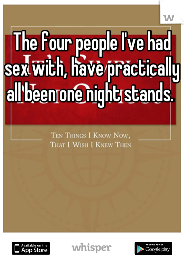 The four people I've had sex with, have practically all been one night stands.