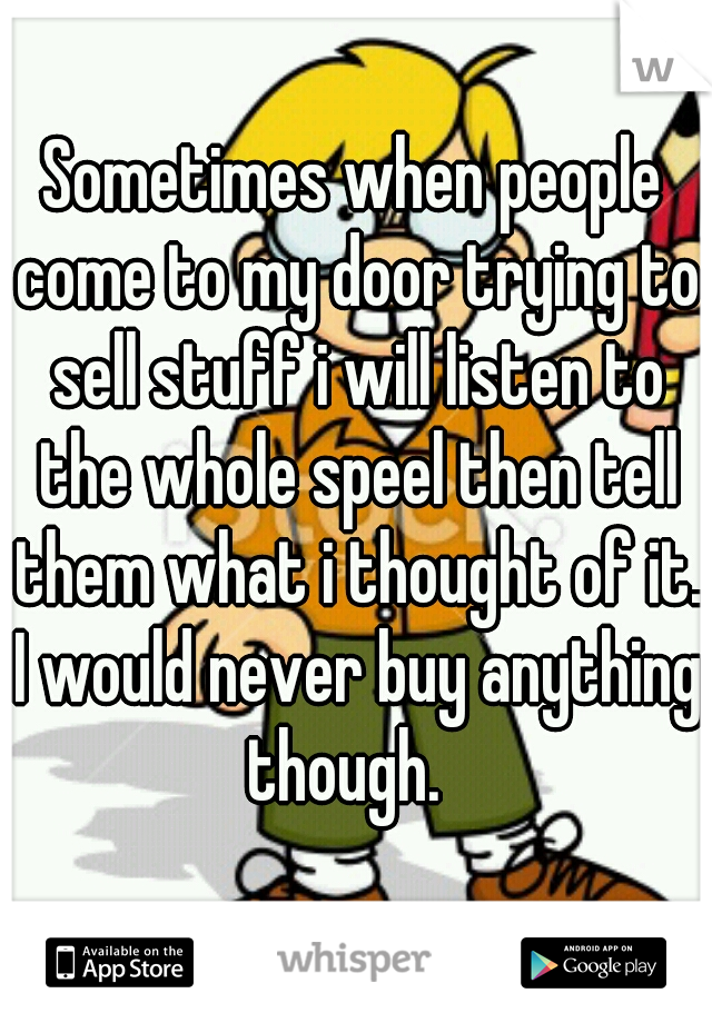 Sometimes when people come to my door trying to sell stuff i will listen to the whole speel then tell them what i thought of it. I would never buy anything though.