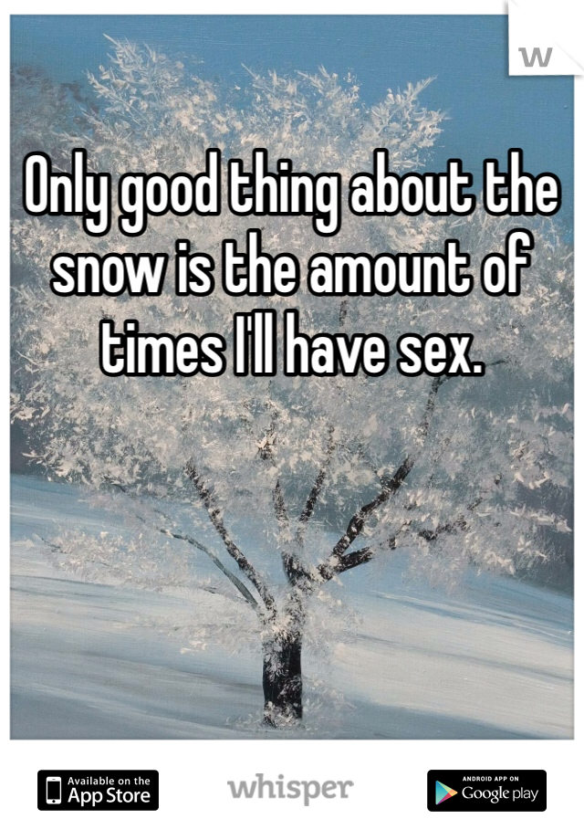 Only good thing about the snow is the amount of times I'll have sex.