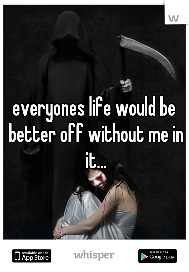 everyones life would be better off without me in it...