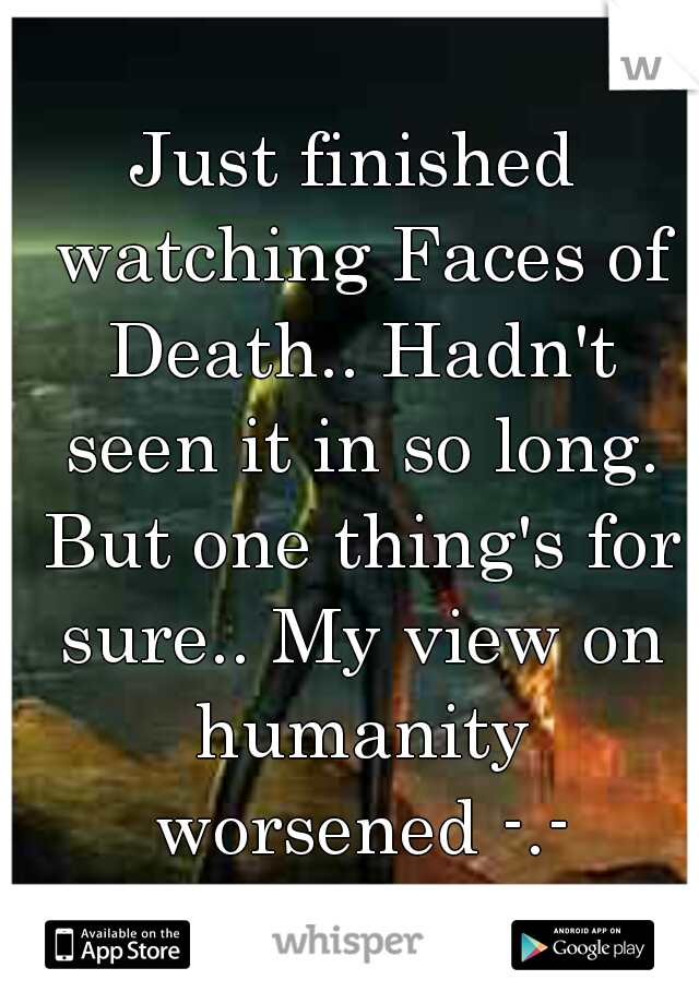 Just finished watching Faces of Death.. Hadn't seen it in so long. But one thing's for sure.. My view on humanity worsened -.-
