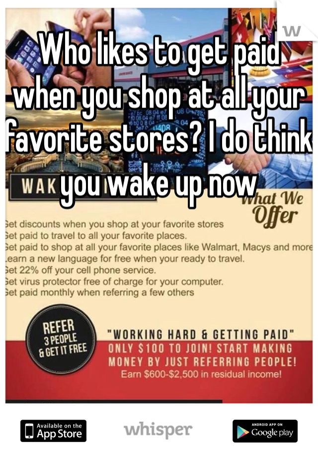 Who likes to get paid when you shop at all your favorite stores? I do think you wake up now