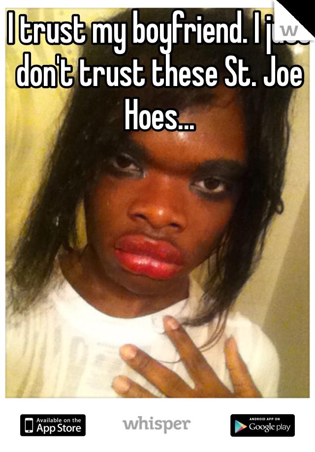 I trust my boyfriend. I just don't trust these St. Joe Hoes...