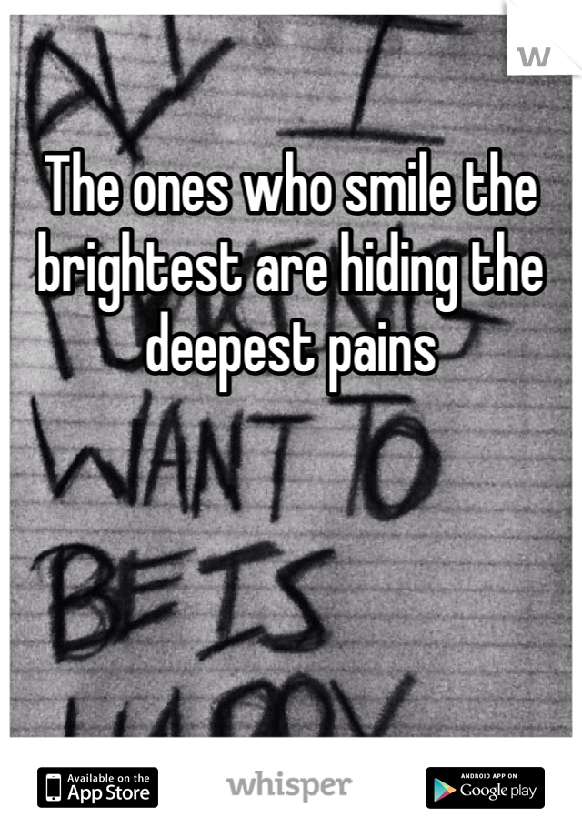The ones who smile the brightest are hiding the deepest pains