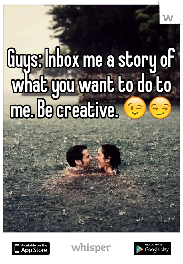 Guys: Inbox me a story of what you want to do to me. Be creative. 😉😏