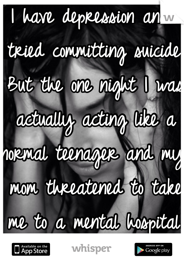 I have depression and I tried committing suicide. But the one night I was actually acting like a normal teenager and my mom threatened to take me to a mental hospital.