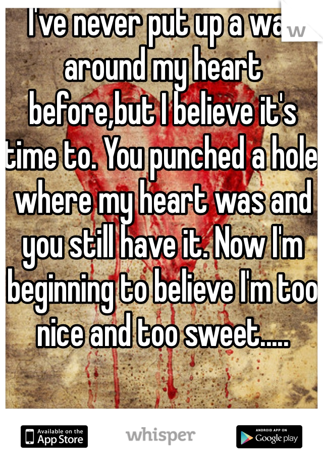 I've never put up a wall around my heart before,but I believe it's time to. You punched a hole where my heart was and you still have it. Now I'm beginning to believe I'm too nice and too sweet.....