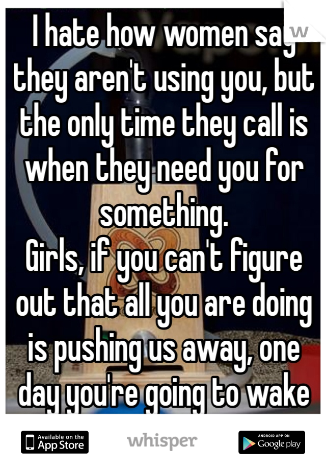 I hate how women say they aren't using you, but the only time they call is when they need you for something.  Girls, if you can't figure out that all you are doing is pushing us away, one day you're going to wake up all alone...