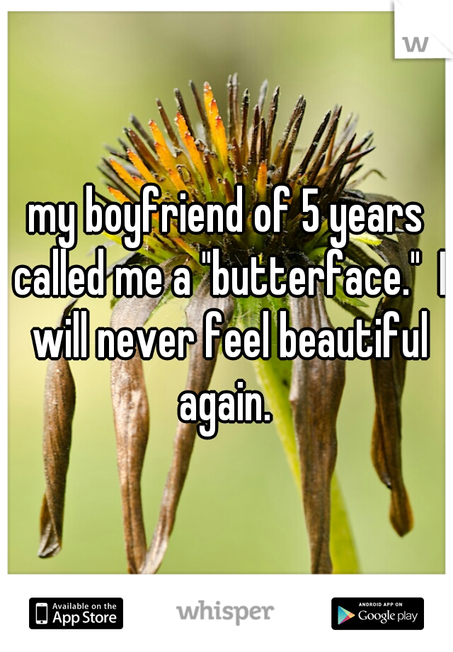 """my boyfriend of 5 years called me a """"butterface.""""  I will never feel beautiful again."""