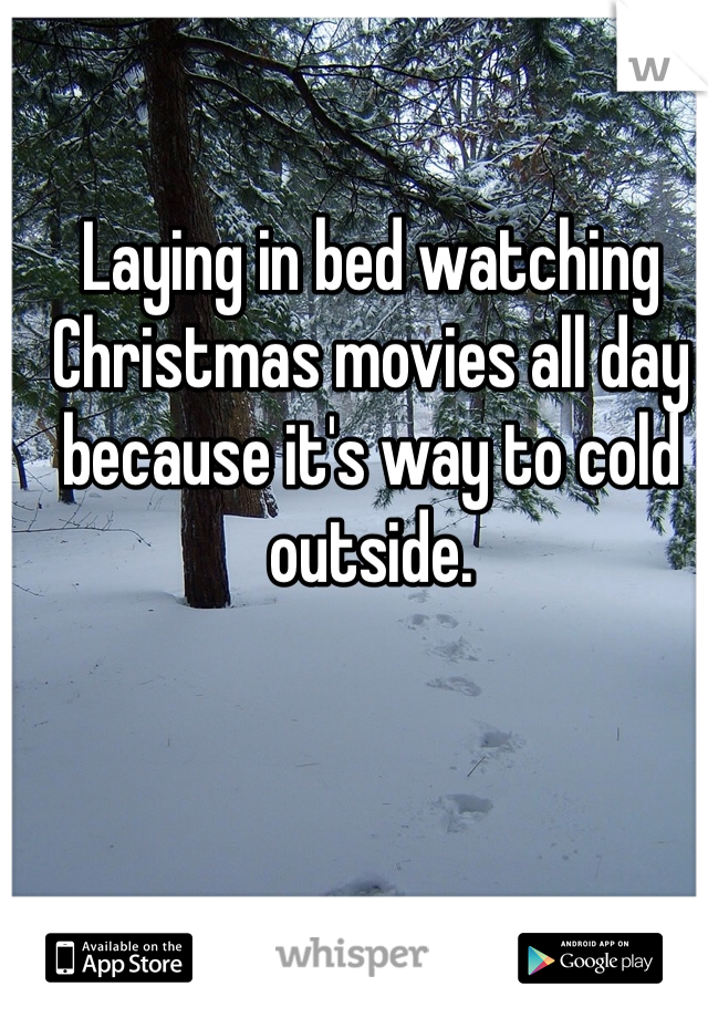 Laying in bed watching Christmas movies all day because it's way to cold outside.