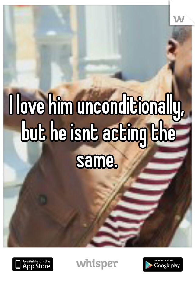 I love him unconditionally, but he isnt acting the same.