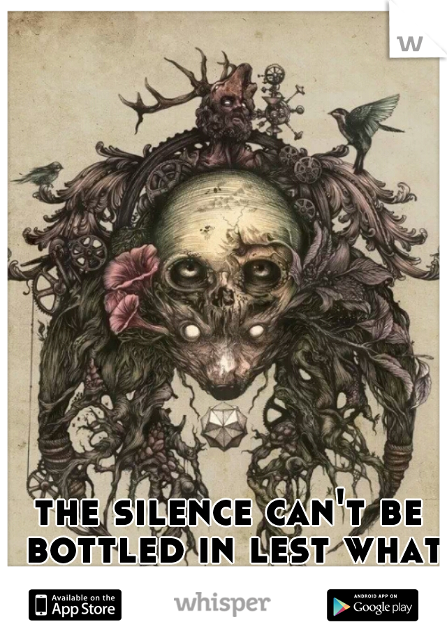 the silence can't be bottled in lest what lies before you