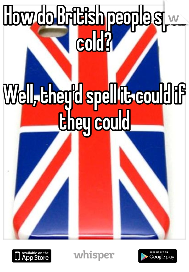 How do British people spell cold?   Well, they'd spell it could if they could