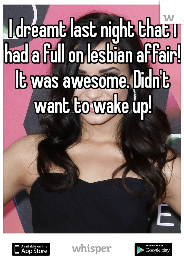 I dreamt last night that I had a full on lesbian affair! It was awesome. Didn't want to wake up!