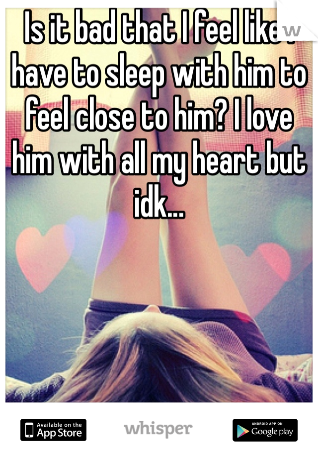 Is it bad that I feel like I have to sleep with him to feel close to him? I love him with all my heart but idk...