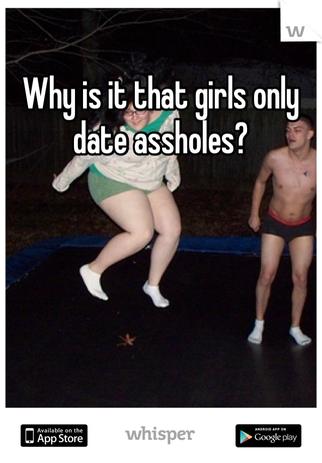 Why is it that girls only date assholes?