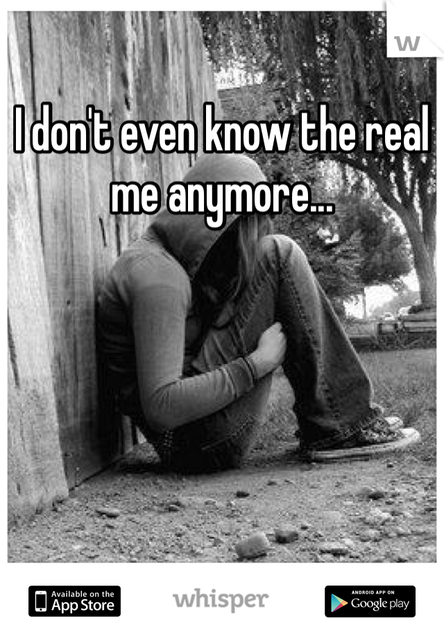 I don't even know the real me anymore...