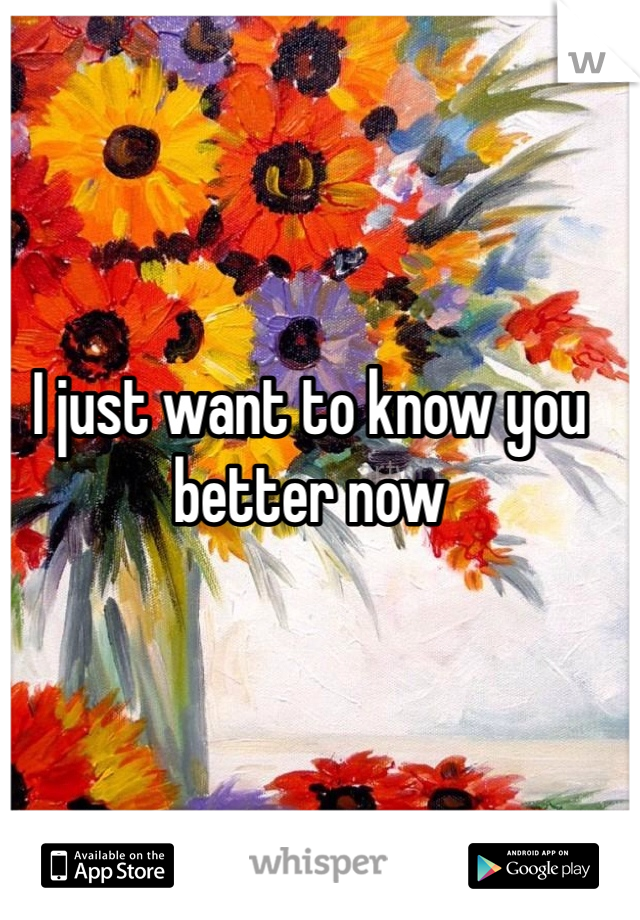 I just want to know you better now