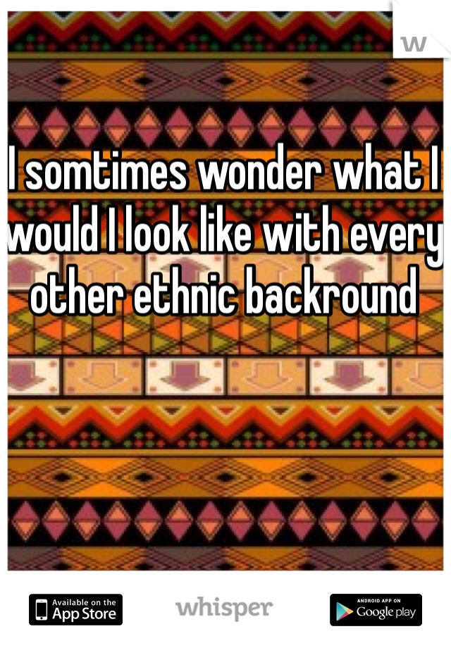 I somtimes wonder what I would I look like with every other ethnic backround