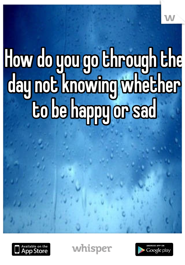 How do you go through the day not knowing whether to be happy or sad