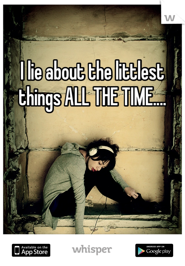 I lie about the littlest things ALL THE TIME....