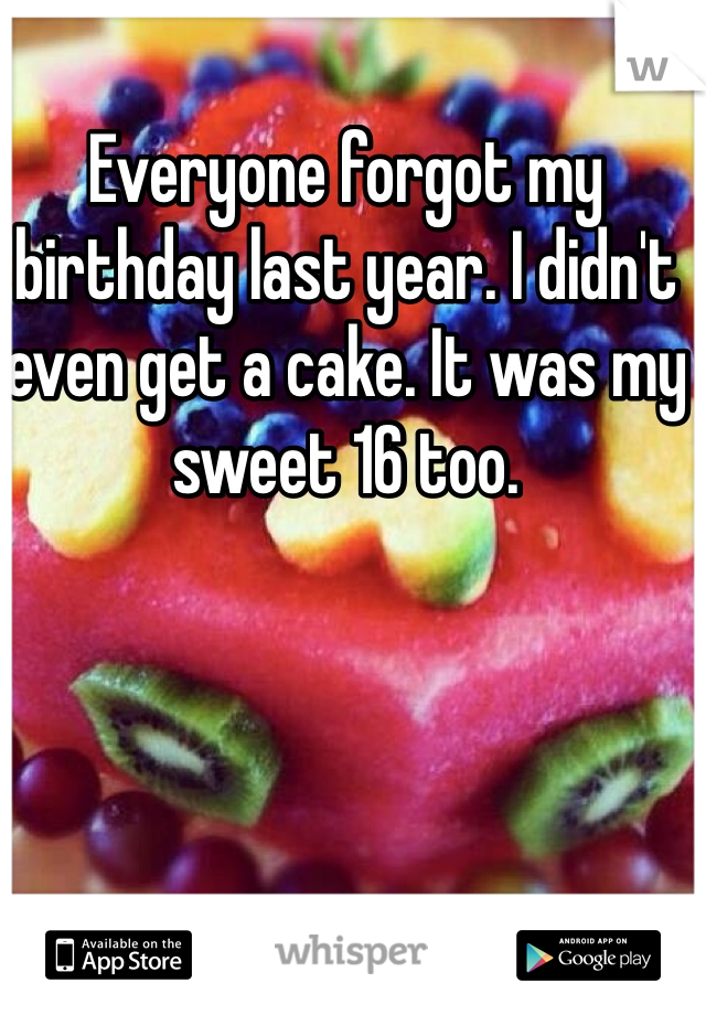 Everyone forgot my birthday last year. I didn't even get a cake. It was my sweet 16 too.