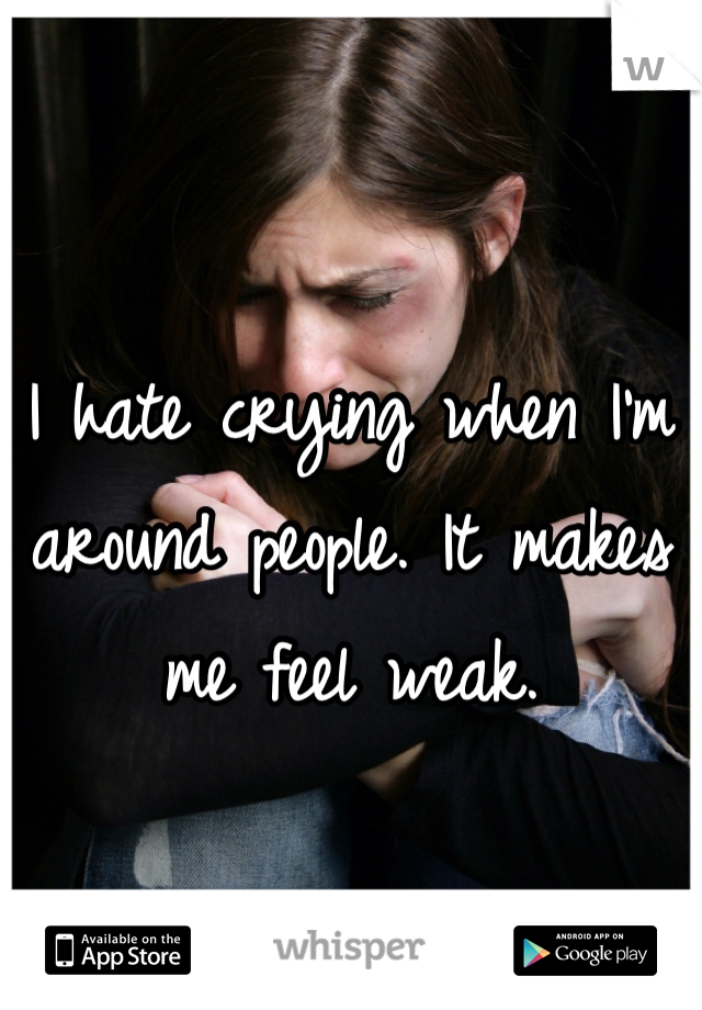 I hate crying when I'm around people. It makes me feel weak.