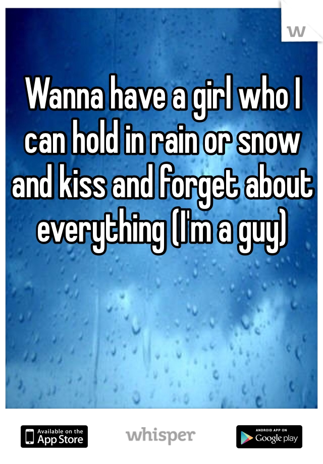 Wanna have a girl who I can hold in rain or snow and kiss and forget about everything (I'm a guy)