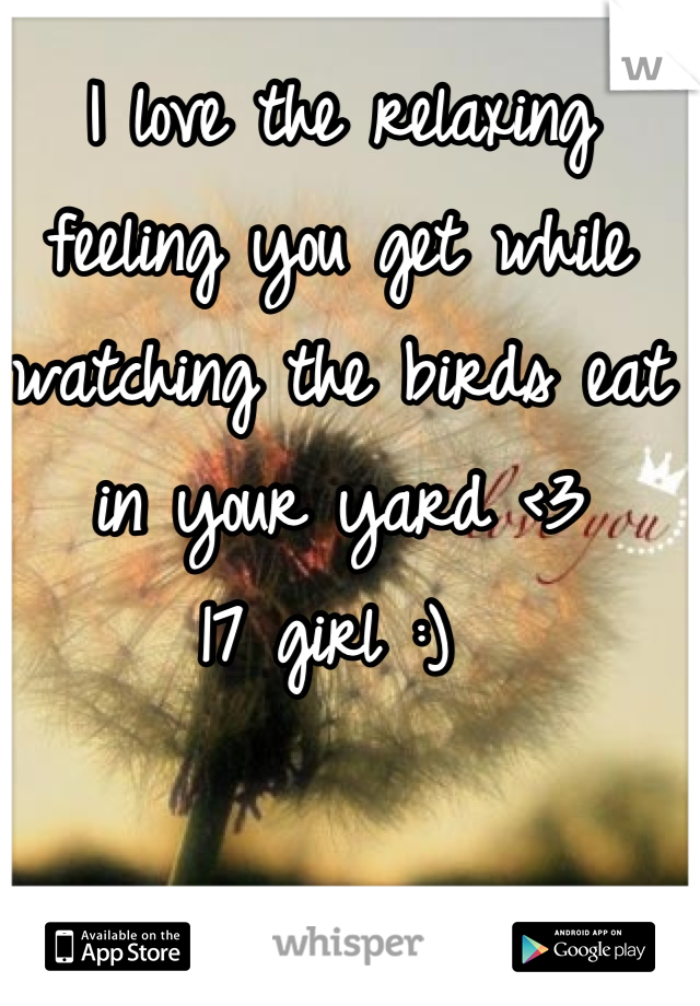 I love the relaxing feeling you get while watching the birds eat in your yard <3  17 girl :)