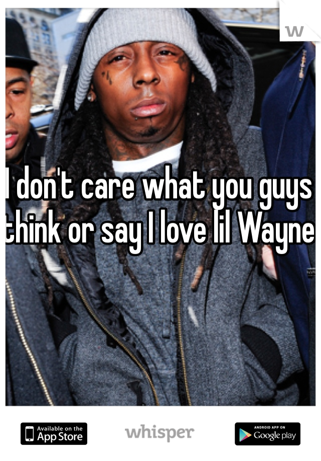 I don't care what you guys think or say I love lil Wayne