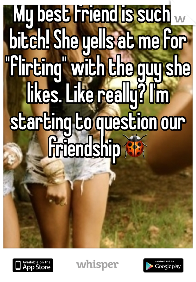 """My best friend is such a bitch! She yells at me for """"flirting"""" with the guy she likes. Like really? I'm starting to question our friendship🐞"""