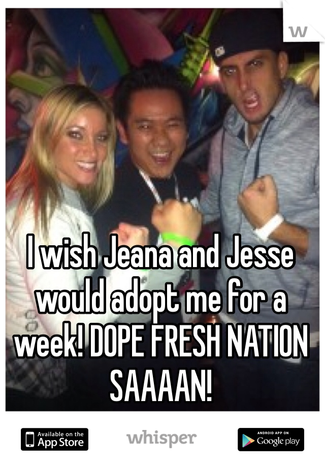 I wish Jeana and Jesse would adopt me for a week! DOPE FRESH NATION SAAAAN!