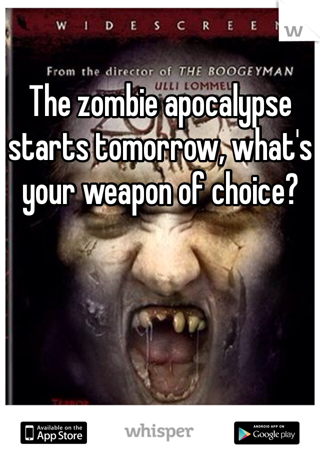 The zombie apocalypse starts tomorrow, what's your weapon of choice?
