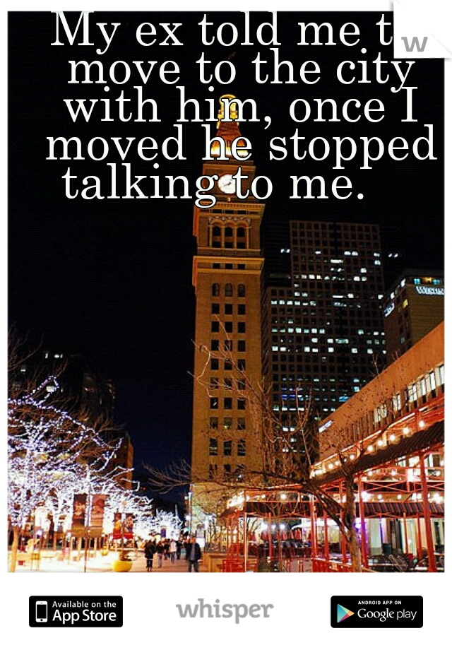 My ex told me to move to the city with him, once I moved he stopped talking to me.
