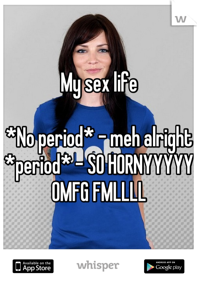 My sex life  *No period* - meh alright *period* - SO HORNYYYYY OMFG FMLLLL