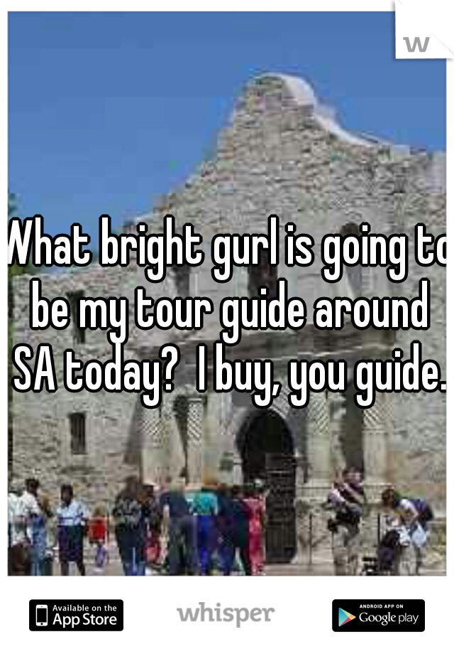 What bright gurl is going to be my tour guide around SA today?  I buy, you guide.