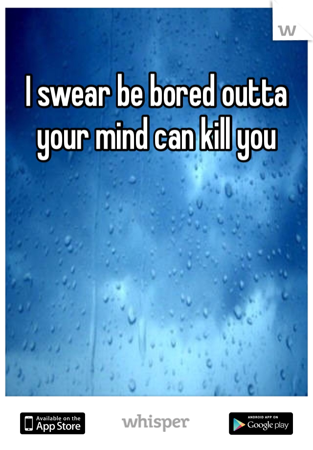 I swear be bored outta your mind can kill you