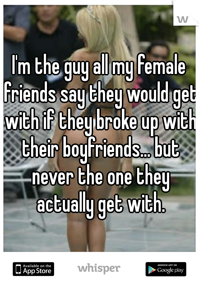 I'm the guy all my female friends say they would get with if they broke up with their boyfriends... but never the one they actually get with.