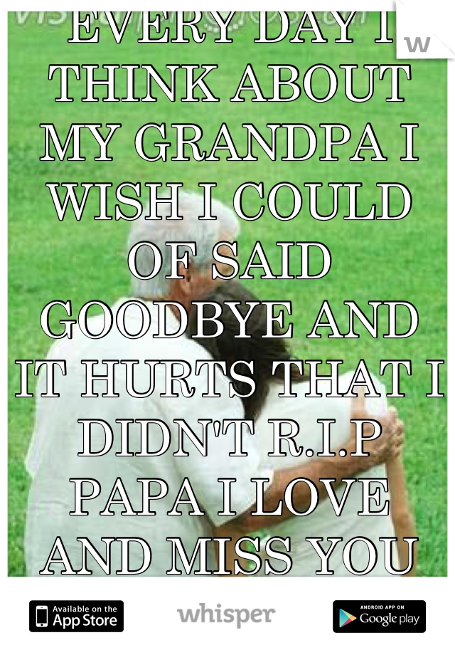 EVERY DAY I THINK ABOUT MY GRANDPA I WISH I COULD OF SAID GOODBYE AND IT HURTS THAT I DIDN'T R.I.P PAPA I LOVE AND MISS YOU DEARLY