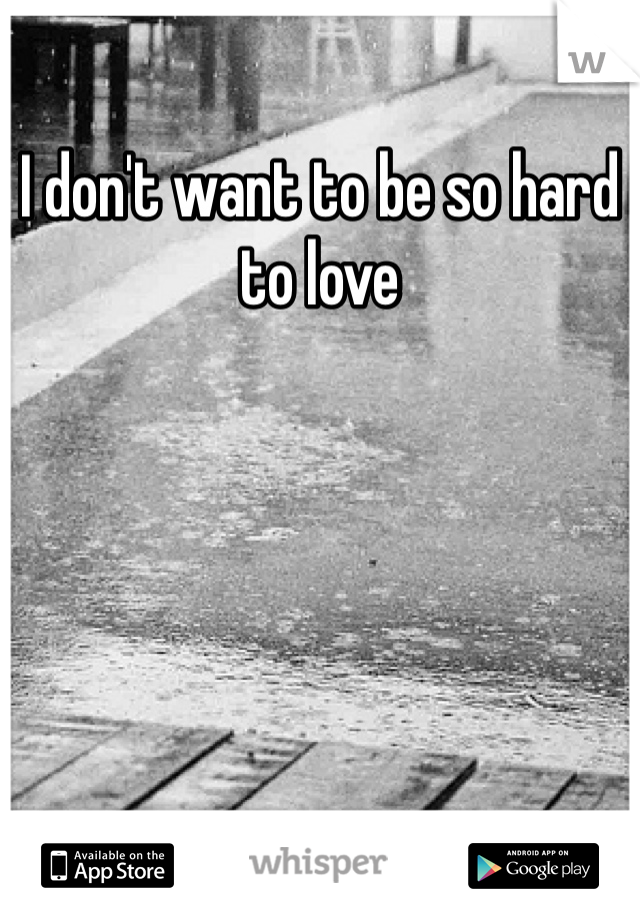 I don't want to be so hard to love