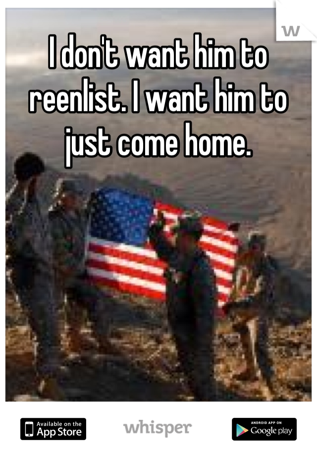 I don't want him to reenlist. I want him to just come home.