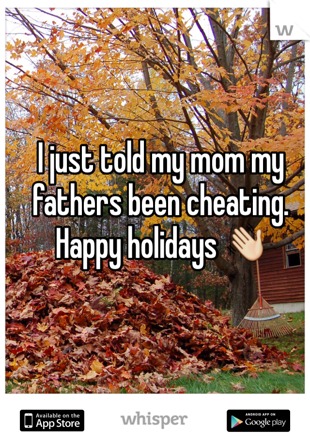 I just told my mom my fathers been cheating. Happy holidays 👋