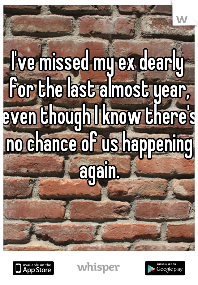 I've missed my ex dearly for the last almost year, even though I know there's no chance of us happening again.